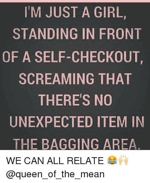Unexpectable: M JUST A GIRL,  STANDING IN FR0NT  OF A SELF-CHECKOUT  SCREAMING THAT  THERE'S NO  UNEXPECTED ITEM IN  THE BAGGING AREA WE CAN ALL RELATE 😂🙌🏼 @queen_of_the_mean