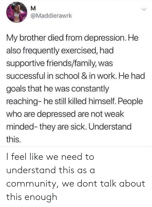 Community, Family, and Friends: M  @Maddierawrk  My brother died from depression. He  also frequently exercised, had  supportive friends/family, was  successful in school & in work. He had  goals that he was constantly  reaching- he still killed himself. People  who are depressed are not weak  minded-they are sick. Understand  this. I feel like we need to understand this as a community, we dont talk about this enough