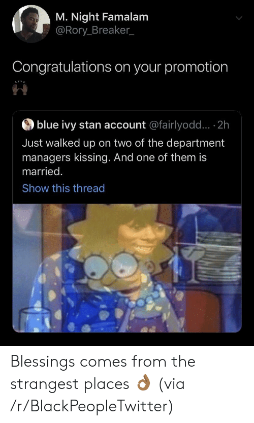 breaker: M. Night Famalam  @Rory Breaker_  Congratulations on your promotion  blue ivy stan account @fairlyodd... 2h  Just walked up on two of the department  managers kissing. And one of them is  married.  Show this thread Blessings comes from the strangest places 👌🏾 (via /r/BlackPeopleTwitter)