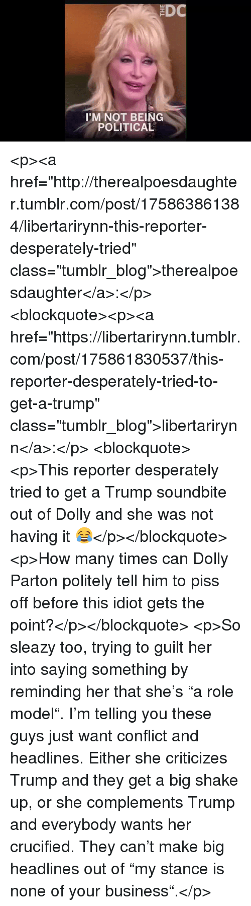 "Crucified: 'M NOT BEING  POLITICAL <p><a href=""http://therealpoesdaughter.tumblr.com/post/175863861384/libertarirynn-this-reporter-desperately-tried"" class=""tumblr_blog"">therealpoesdaughter</a>:</p>  <blockquote><p><a href=""https://libertarirynn.tumblr.com/post/175861830537/this-reporter-desperately-tried-to-get-a-trump"" class=""tumblr_blog"">libertarirynn</a>:</p>  <blockquote><p>This reporter desperately tried to get a Trump soundbite out of Dolly and she was not having it 😂</p></blockquote>  <p>How many times can Dolly Parton politely tell him to piss off before this idiot gets the point?</p></blockquote>  <p>So sleazy too, trying to guilt her into saying something by reminding her that she's ""a role model"". I'm telling you these guys just want conflict and headlines. Either she criticizes Trump and they get a big shake up, or she complements Trump and everybody wants her crucified. They can't make big headlines out of ""my stance is none of your business"".</p>"