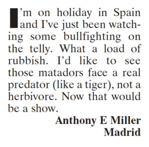 Memes, Predator, and Spain: 'm on holiday in Spain  and I've just been watch-  ing some bull fighting on  the telly. What a load of  rubbish. I'd like to see  those matadors face a real  predator (like a tiger), not a  herbivore. Now that would  be a show.  Anthony E Miller  Madrid