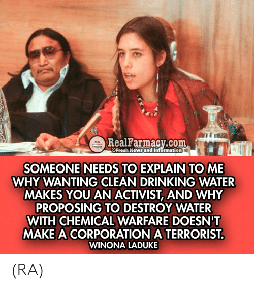 Warfare: m  RealFarmacy.com  SFresh News and Information  SOMEONE NEEDS TO EXPLAIN TO ME  WHY WANTING CLEAN DRINKING WATER  MAKES YOU AN ACTIVIST, AND WHY  PROPOSING TO DESTROY WATER  WITH CHEMICAL WARFARE DOESN'T  MAKE A CORPORATION A TERRORIST  WINONA LADUKE (RA)
