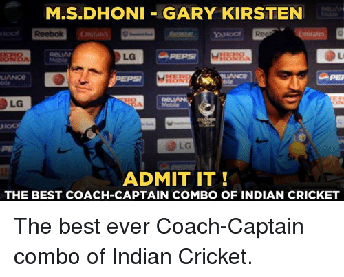 Memes, Reebok, and Best: M.S.DHONI GARY KIRSTEN  Reebok Emirates  LG  LG  ADMIT IT  THE BEST COACH-CAPTAIN COMBO OF INDIAN CRICKET The best ever Coach-Captain combo of Indian Cricket.