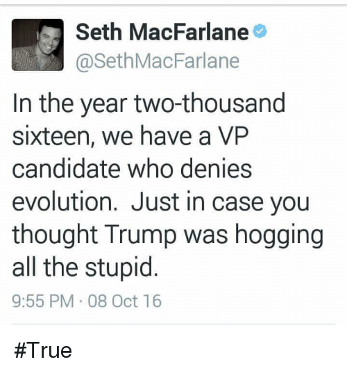Two Thousand Sixteen: M Seth MacFarlane  @Seth MacFarlane  In the year two-thousand  sixteen, we have a VP  candidate who denies  evolution. Just in case you  thought Trump was hogging  all the stupid  9:55 PM 08 Oct 16 #True