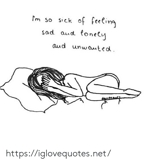 M So: m so sick of feeling  sad aud tonely  aud unwauted https://iglovequotes.net/