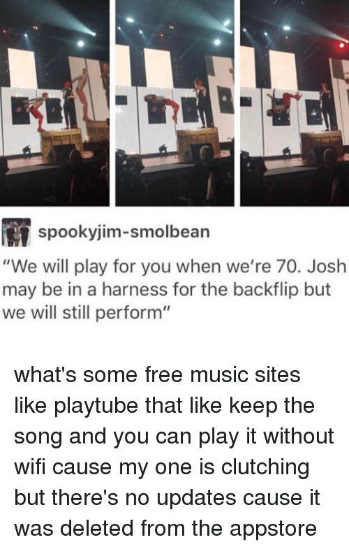 """Ironic, Song, and Play: M spooky jim-smolbean  """"We will play for you when we're 70. Josh  may be in a harness for the backflip but  we will still perform"""" what's some free music sites like playtube that like keep the song and you can play it without wifi cause my one is clutching but there's no updates cause it was deleted from the appstore"""