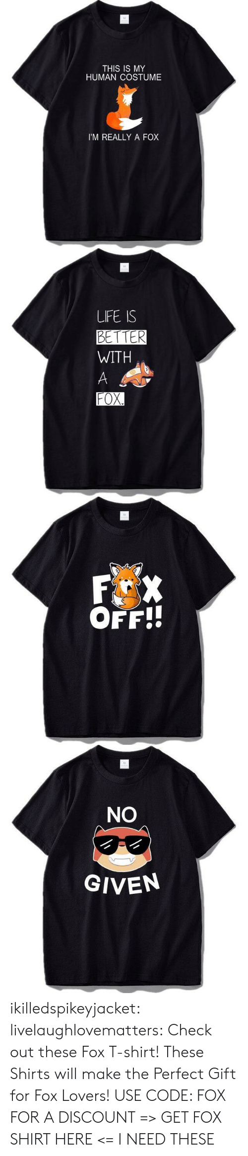 Life, Target, and Tumblr: M  THIS IS MY  HUMAN COSTUME  I'M REALLY A FOX   M  LIFE IS  BETTER  WITH  A  FOX.   M  F X  OFF!!   M  NO  GIVEN ikilledspikeyjacket:  livelaughlovematters:  Check out these Fox T-shirt! These Shirts will make the Perfect Gift for Fox Lovers! USE CODE: FOX FOR A DISCOUNT => GET FOX SHIRT HERE <=  I NEED THESE