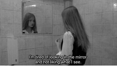 Looking In: m tired of  looking in the mirror  and not liking what I see