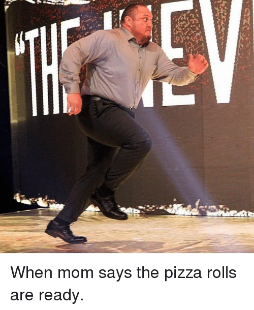 Pizza Roll: m When mom says the pizza rolls are ready.