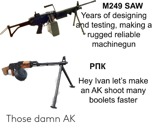 ivan: M249 SAW  Years of designing  and testing, making a  rugged reliable  machinegun  РПК  Hey Ivan let's make  an AK shoot many  boolets faster Those damn AK