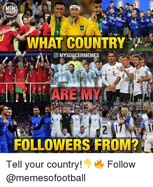 my 20: M5  WHAT COUNTRY  MYSOGCERMEME  20  ARE MY  20  17  EDLIN  FOLLOWERS FROM? Tell your country!👇🔥 Follow @memesofootball