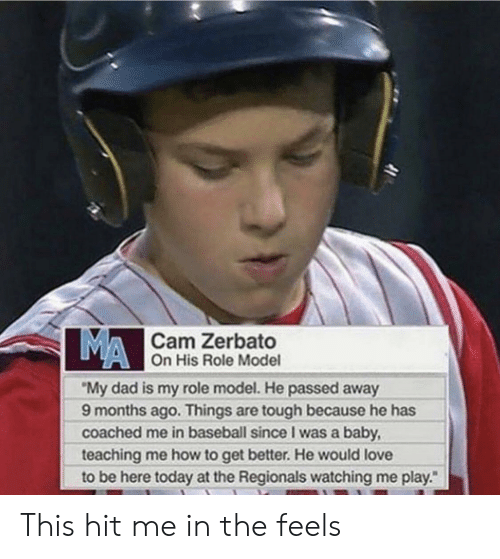 "Baseball, Dad, and Love: MA  Cam Zerbato  On His Role Model  ""My dad is my role model. He passed away  9 months ago. Things are tough because he has  coached me in baseball since I was a baby  teaching me how to get better. He would love  to be here today at the Regionals watching me play."" This hit me in the feels"