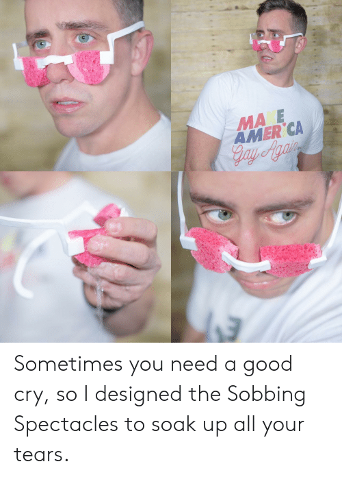 Good, Gay, and Cry: MA E  AMER CA  Gay Agai Sometimes you need a good cry, so I designed the Sobbing Spectacles to soak up all your tears.