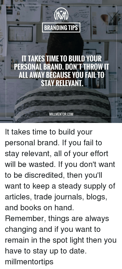 relevent: MA  LIONAIRE MENTOR  BRANDING TIPS  IT TAKES TIME TO BUILD YOUR  PERSONAL BRAND. DON'T THROW IT  ALL AWAY BECAUSE YOU FAIL TO  STAY RELEVANT  MILLMENTORICO It takes time to build your personal brand. If you fail to stay relevant, all of your effort will be wasted. If you don't want to be discredited, then you'll want to keep a steady supply of articles, trade journals, blogs, and books on hand. Remember, things are always changing and if you want to remain in the spot light then you have to stay up to date. millmentortips