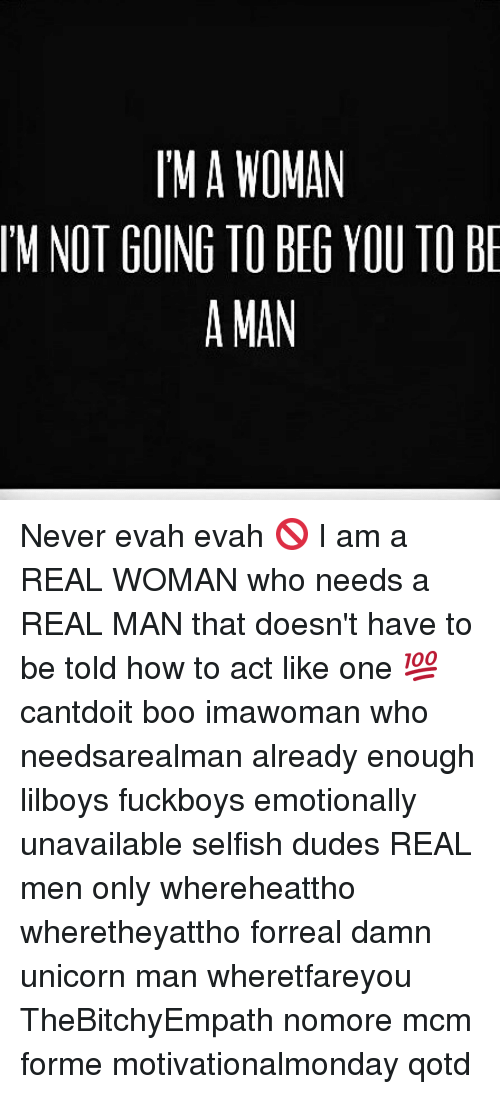 Unicorning: MA WOMAN  IM NOT GOING TO BEG YOU TO B  A MAN Never evah evah 🚫 I am a REAL WOMAN who needs a REAL MAN that doesn't have to be told how to act like one 💯 cantdoit boo imawoman who needsarealman already enough lilboys fuckboys emotionally unavailable selfish dudes REAL men only whereheattho wheretheyattho forreal damn unicorn man wheretfareyou TheBitchyEmpath nomore mcm forme motivationalmonday qotd