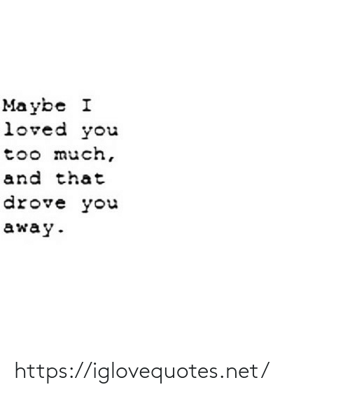 away: Ma ybe I  loved you  too much,  and that  drove you  away. https://iglovequotes.net/