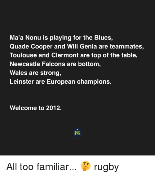 wales: Ma'a Nonu is playing for the Blues,  Quade Cooper and Will Genia are teammates,  Toulouse and Clermont are top of the table,  Newcastle Falcons are bottom  Wales are strong,  Leinster are European champions.  Welcome to 2012.  RUGBY  MEMES All too familiar... 🤔 rugby