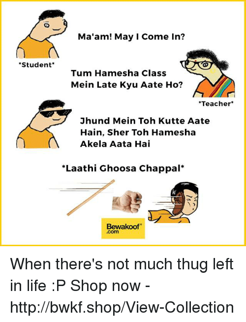 MêMes: Ma'am! May I Come In?  Student*  Tum Hamesha Class  Mein Late Kyu Aate Ho?  Teacher*  Jhund Mein Toh Kutte Aate  Hain, Sher Toh Hamesha  Akela Aata Hai  *Laathi Ghoosa Chappal*  Bewakoof  .com When there's not much thug left in life :P  Shop now - http://bwkf.shop/View-Collection