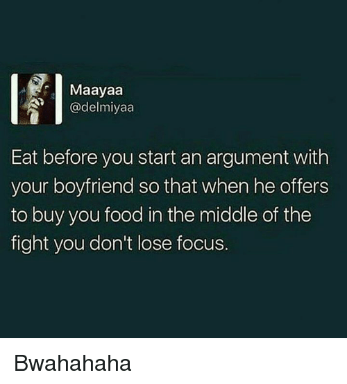 bwahahaha: Maayaa  @delmiyaa  Eat before you start an argument with  your boyfriend so that when he offers  to buy you food in the middle of the  fight you don't lose focus. Bwahahaha