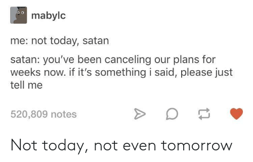 Today, Tomorrow, and Satan: mabylc  me: not today, satan  satan: you've been canceling our plans for  weeks now. if it's something i said, please just  tell me  520,809 notes Not today, not even tomorrow