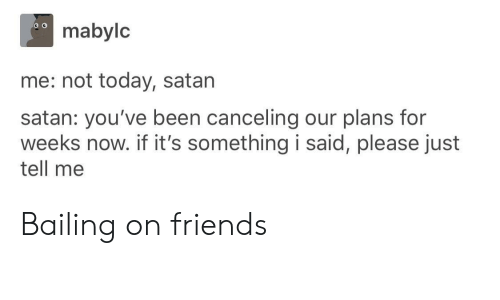 Friends, Today, and Satan: mabylc  me: not today, satan  satan: you've been canceling our plans for  weeks now. if it's something i said, please just  tell me Bailing on friends