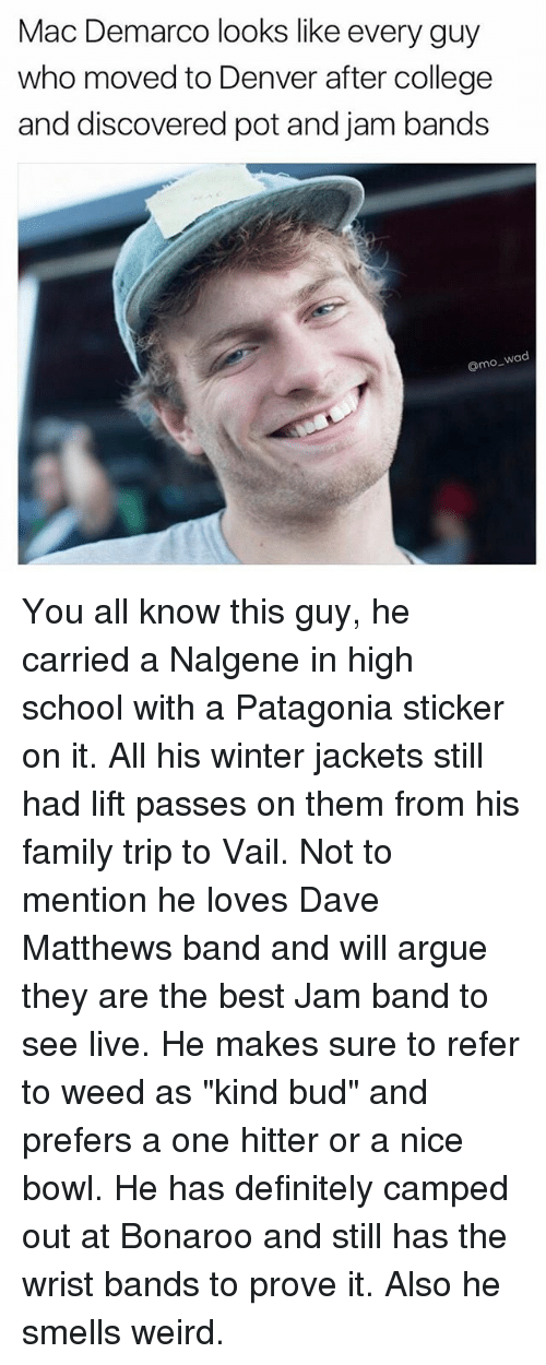 """Referance: Mac Demarco looks like every guy  who moved to Denver after college  and discovered pot and jam bands  o wad You all know this guy, he carried a Nalgene in high school with a Patagonia sticker on it. All his winter jackets still had lift passes on them from his family trip to Vail. Not to mention he loves Dave Matthews band and will argue they are the best Jam band to see live. He makes sure to refer to weed as """"kind bud"""" and prefers a one hitter or a nice bowl. He has definitely camped out at Bonaroo and still has the wrist bands to prove it. Also he smells weird."""