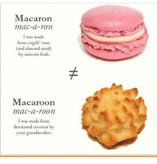 macaron: Macaron  mac-a-ron  was made  from angels' tears  (and almond meal)  by unicorn foals.  Macaroon  mac-a-roon  I was made from  dessicated coconut by  your grandmother.