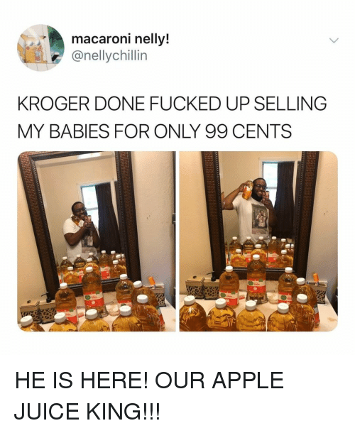 apple juice: macaroni nellv  @nellychillin  KROGER DONE FUCKED UP SELLING  MY BABIES FOR ONLY 99 CENTS HE IS HERE! OUR APPLE JUICE KING!!!