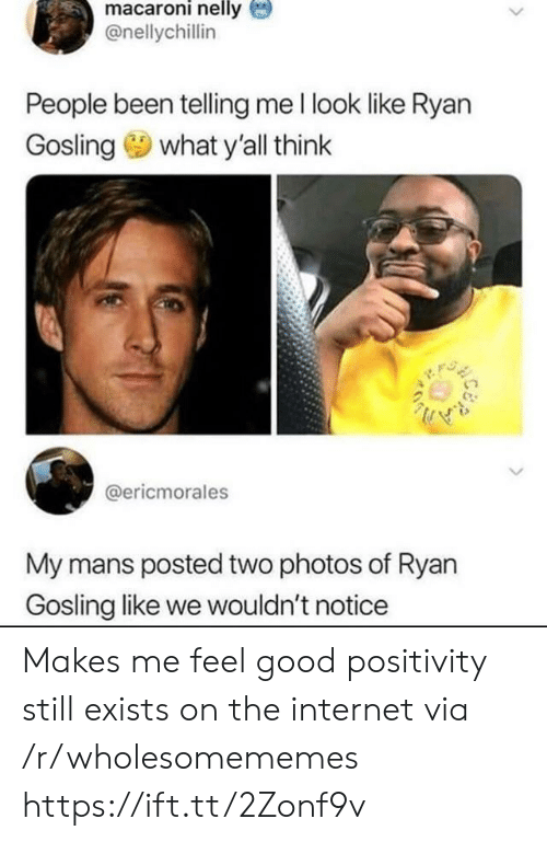 Ryan Gosling: macaroni nelly  @nellychillin  People been telling me l look like Ryan  what y'all think  Gosling  @ericmorales  My mans posted two photos of Ryan  Gosling like we wouldn't notice Makes me feel good positivity still exists on the internet via /r/wholesomememes https://ift.tt/2Zonf9v
