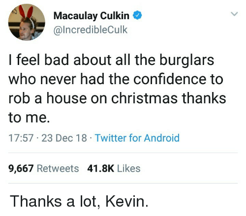 Macaulay Culkin: Macaulay Culkin  @lncredibleCulk  I feel bad about all the burglars  who never had the confidence to  rob a house on christmas thanks  to me.  17:57 23 Dec 18 Twitter for Android  9,667 Retweets 41.8K Likes Thanks a lot, Kevin.