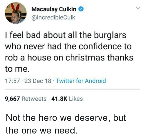 Macaulay Culkin: Macaulay Culkin  @lncredibleCulk  I feel bad about all the burglars  who never had the confidence to  rob a house on christmas thanks  to me.  17:57 23 Dec 18 Twitter for Android  9,667 Retweets 41.8K Likes Not the hero we deserve, but the one we need.