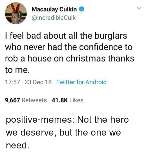 Macaulay Culkin: Macaulay Culkin  @lncredibleCulk  I feel bad about all the burglars  who never had the confidence to  rob a house on christmas thanks  to me.  17:57 23 Dec 18 Twitter for Android  9,667 Retweets 41.8K Likes positive-memes: Not the hero we deserve, but the one we need.