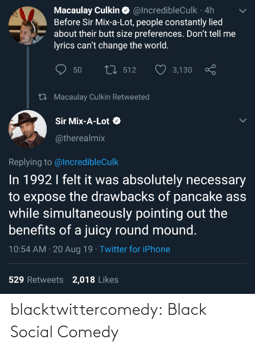 Benefits: Macaulay Culkin O @IncredibleCulk · 4h  Before Sir Mix-a-Lot, people constantly lied  about their butt size preferences. Don't tell me  lyrics can't change the world.  27 512  50  3,130  27 Macaulay Culkin Retweeted  Sir Mix-A-Lot O  @therealmix  Replying to @IncredibleCulk  In 1992 I felt it was absolutely necessary  to expose the drawbacks of pancake ass  while simultaneously pointing out the  benefits of a juicy round mound.  10:54 AM · 20 Aug 19 · Twitter for iPhone  529 Retweets  2,018 Likes blacktwittercomedy:  Black Social Comedy