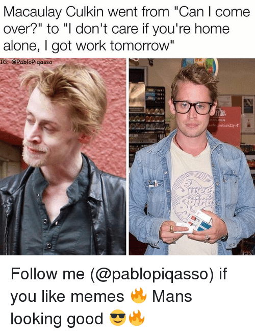 """Macaulay Culkin: Macaulay Culkin went from """"Can I come  over?"""" to """"I don't care if you're home  alone, I got work tomorrow""""  IG: @PabloPigasso  889 Follow me (@pablopiqasso) if you like memes 🔥 Mans looking good 😎🔥"""
