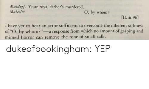 "Target, Tumblr, and Blog: Macduff. Your royal father's murdered  Malcolm.  O, by whom?  I have yet to hear an actor sufficient to overcome the inherent silliness  of ""O, by whom?""-a response from which no amount of gasping and  mimed horror can remove the tone of small talk. dukeofbookingham:  YEP"