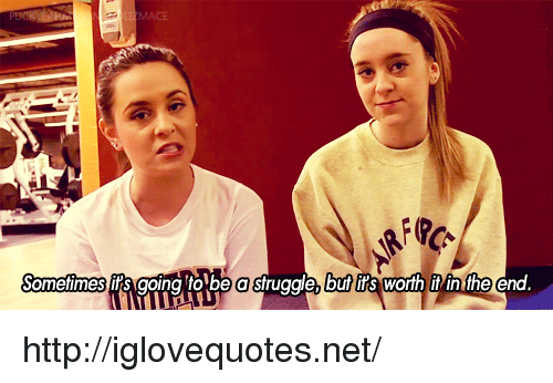 mace: MACE  Sometimes it's going 'to be a sfruggle, but it's worth it in the end http://iglovequotes.net/