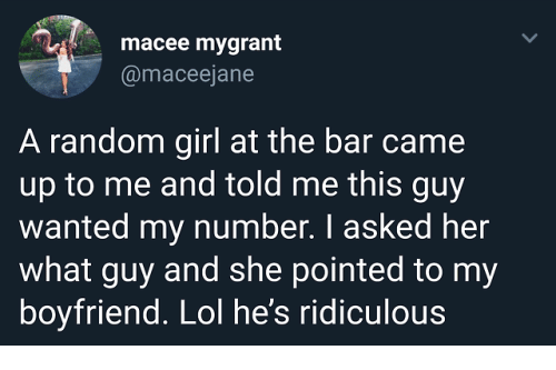 Lol, Girl, and Boyfriend: macee mygrant  @maceejane  A random girl at the bar came  up to me and told me this guy  wanted my number. I asked her  what guy and she pointed to my  boyfriend. Lol he's ridiculous