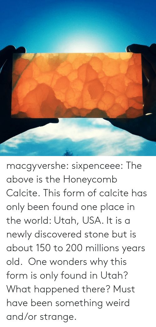 Millions: macgyvershe: sixpenceee: The above is the Honeycomb Calcite. This form of calcite has only been found one place in the world: Utah, USA. It is a newly discovered stone but is about 150 to 200 millions years old.  One wonders why this form is only found in Utah? What happened there? Must have been something weird and/or strange.