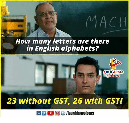 gst: MACH  How many letters are there  in English alphabets?  LAUGHING  23 without GST, 26 with GST!  f/laughingcolours