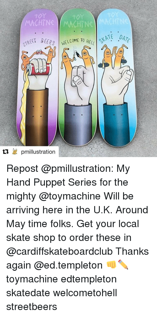 templeton: MACHINE WMACHTN  TREET BEERS  t'a pmillustration Repost @pmillustration: My Hand Puppet Series for the mighty @toymachine Will be arriving here in the U.K. Around May time folks. Get your local skate shop to order these in @cardiffskateboardclub Thanks again @ed.templeton 👊✏️ toymachine edtempleton skatedate welcometohell streetbeers