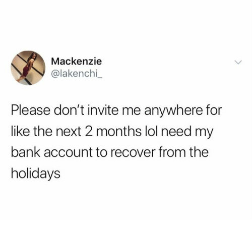 Lol, Relationships, and Bank: Mackenzie  @lakenchi  Please don't invite me anywhere for  like the next 2 months lol need my  bank account to recover from the  holidays