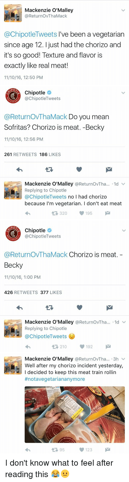eating meat: Mackenzie O'Malley  @Retur no VThaMack  @ChipotleTweets I've been a vegetarian  since age 12. just had the chorizo and  it's so good! Texture and flavor is  exactly like real meat!  11/10/16, 12:50 PM   APO  Chipotle  nipotle Tweets  CAN  @ReturnovThaMack Do you mean  Sofritas? Chorizo is meat. -Becky  11/10/16, 12:56 PM  261  RETWEETS  186  LIKES  Mackenzie O'Malley  @ReturnovTha... 1d v  Replying to Chipotle  @Chipotle  Tweets  no l had chorizo  because I'm vegetarian. l don't eat meat  195  320   Chipotle  ChipotleTweets  CAN  G  @ReturnOVThaMack Chorizo is meat  Becky  11/10/16, 1:00 PM  426  RETWEETS  377  LIKES  Mackenzie O'Malley  @ReturnovTha... ld  v  Replying to Chipotle  @Chipotle Tweets  t 210 192   Mackenzie O'Malley  @ReturnovTha... 3h  v  Well after my chorizo incident yesterday,  I decided to keep this meat train rollin  #notavegetarian anymore  DE BEEF  123  95 I don't know what to feel after reading this 😂😐