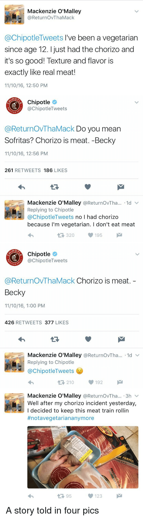 eating meat: Mackenzie O'Malley  @ReturnovThaMack  @Chipotle Tweets I've been a vegetarian  since age 12. just had the chorizo and  it's so good! Texture and flavor is  exactly like real meat!  11/10/16, 12:50 PM   Chipotle  Tweets  nipotle CAN  @ReturnovThaMack Do you mean  Sofritas? Chorizo is meat. -Becky  11/10/16, 12:56 PM  261  RETWEETS 186  LIKES  Mackenzie O'Malley  @ReturnovTha... 1d  v  Replying to Chipotle  @Chipotle Tweets  no I had chorizo  because I'm vegetarian. l don't eat meat  195  M  320   Chipotle  ChipotleTweets  CAN  G  @ReturnovThaMack Chorizo is meat  Becky  11/10/16, 1:00 PM  426  RETWEETS  377  LIKES  Mackenzie O'Malley  ReturnovTha... 1d  Replying to Chipotle  @Chipotle Tweets  210  192   Mackenzie O'Malley  ReturnovTha... 3h  V  Well after my chorizo incident yesterday,  I decided to keep this meat train rollin  #notavegetarian anymore  DE BEEF  95  123 A story told in four pics