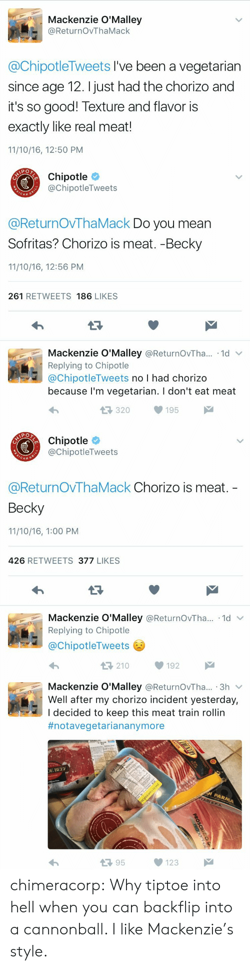 Eat Meat: Mackenzie O'Malley  @ReturnOvThaMack  @ChipotleTweets I've been a vegetarian  since age 12. I just had the chorizo and  it's so good! Texture and flavor is  exactly like real meat!  11/10/16, 12:50 PM   Chipotle  @ChipotleTweets  CAN  @ReturnOVThaMack Do you mean  Sofritas? Chorizo is meat. -Becky  11/10/16, 12:56 PM  261 RETWEETS 186 LIKES  Mackenzie O'Malley @ReturnOvTha.. 1d  Replying to Chipotle  @ChipotleTweets no I had chorizo  because l'm vegetarian. I don't eat meat  320195   Chipotle  @ChipotleTweets  CAN G  @ReturnOvThaMack Chorizo is meat.  Becky  11/10/16, 1:00 PM  426 RETWEETS 377 LIKES  Mackenzie O'Malley @ReturnOvTha...-1d ﹀  Replying to Chipotle  @ChipotleTweets  わ  210192   Mackenzie O'Malley @ReturnOvTha... 3h v  Well after my chorizo incident yesterday,  I decided to keep this meat train rollin  #notavegetariananymore  E BEE  13 95  123 chimeracorp: Why tiptoe into hell when you can backflip into a cannonball. I like Mackenzie's style.