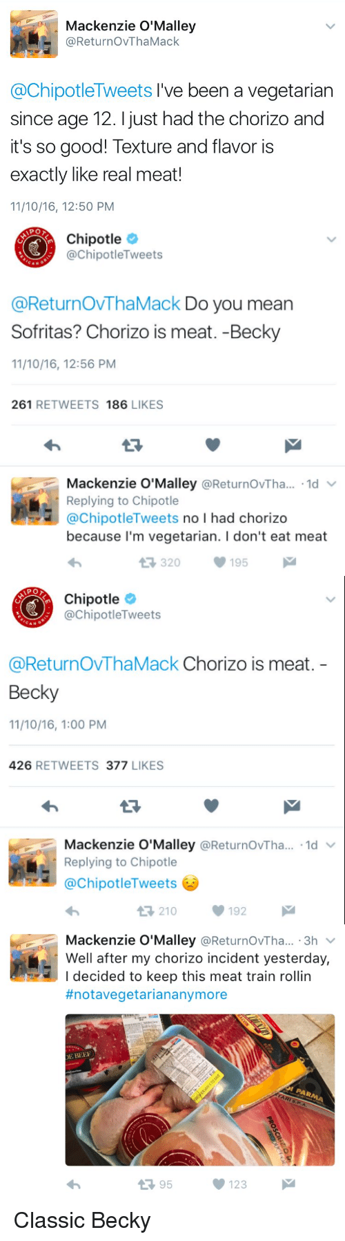 eating meat: Mackenzie O'Malley  ReturnovThaMack  @ChipotleTweets I've been a vegetarian  since age 12. just had the chorizo and  it's so good! Texture and flavor is  exactly like real meat!  11/10/16, 12:50 PM   Chipotle  @Chipotle Tweets  @ReturnovThaMack Do you mean  Sofritas? Chorizo is meat. -Becky  11/10/16, 12:56 PM  261  RETWEETS  186  LIKES  Mackenzie O'Malley  Returnov Tha...  1d  V  Replying to Chipotle  @Chipotle Tweets  no l had chorizo  because I'm vegetarian. l don't eat meat  t R, 320  195  M   Chipotle  @Chipotle Tweets  @Return OVThaMack Chorizo is meat  Becky  11/10/16, 1:00 PM  426  RETWEETS 377  LIKES  Mackenzie O'Malley  @ReturnovTha... 1d  v  Replying to Chipotle  ChipotleTweets  V 192  t 210   Mackenzie O'Malley  @ReturnovTha... 3h  Well after my chorizo incident yesterday,  I decided to keep this meat train rollin  #notavegetarian anymore  DE BEER  t 95  123 Classic Becky