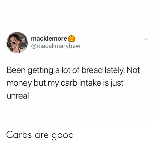 Dank, Money, and Good: macklemore  @macallmaryhew  Been getting a lot of bread lately. Not  money but my carb intake is just  unreal Carbs are good