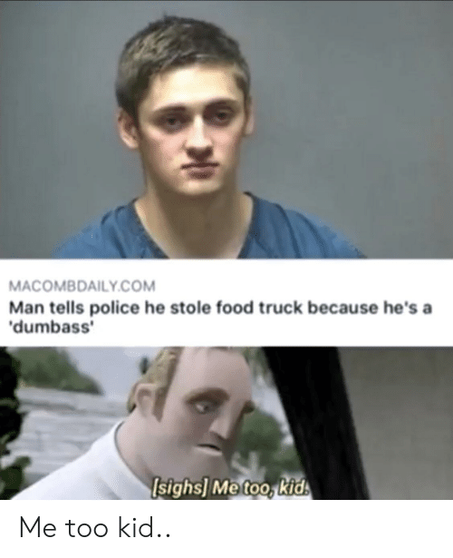 Food, Police, and Kids: MACOMBDAILY.COM  Man tells police he stole food truck because he's a  'dumbass'  Isighs] Me too, kids Me too kid..