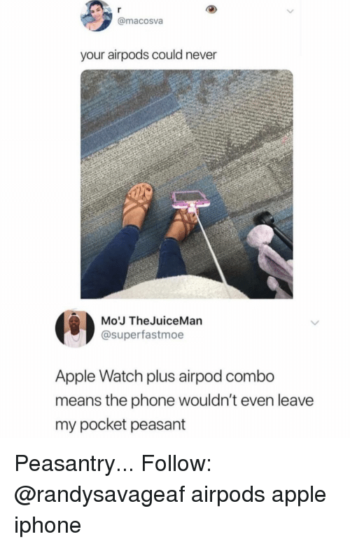 Apple, Apple Watch, and Iphone: @macosva  your airpods could never  Mo'J TheJuiceMan  @superfastmoe  Apple Watch plus airpod combo  means the phone wouldn't even leave  my pocket peasant Peasantry... Follow: @randysavageaf airpods apple iphone