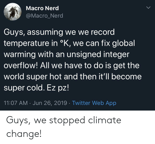Global Warming, Nerd, and Twitter: Macro Nerd  @Macro_Nerd  Guys, assuming we we record  temperature in °K, we can fix global  warming with an unsigned integer  overflow! All we have to do is get the  world super hot and then it'll become  super cold. Ez pz!  11:07 AM Jun 26, 2019 Twitter Web App Guys, we stopped climate change!