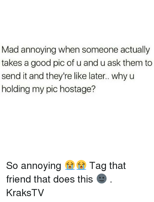 Memes, Good, and Mad: Mad annoying when someone actually  takes a good pic of u and u ask them to  send it and they're like later.. why u  holding my pic hostage? So annoying 😭😭 Tag that friend that does this 🌚 . KraksTV